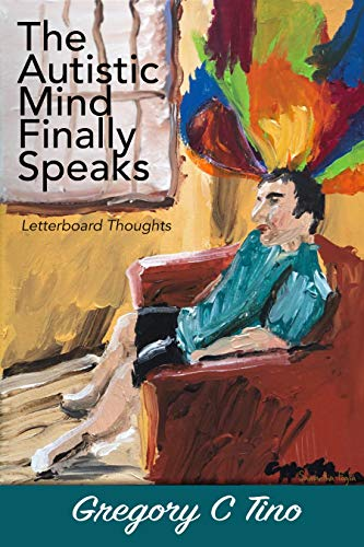 The Autistic Mind Finally Speaks: Letterboard Thoughts Gregory C Tino